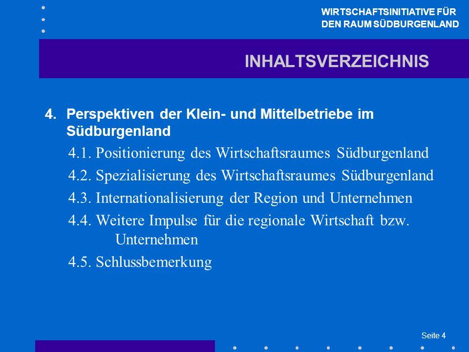 Seite 4 INHALTSVERZEICHNIS 4.Perspektiven der Klein- und Mittelbetriebe im Südburgenland 4.1. Positionierung des Wirtschaftsraumes Südburgenland 4.2.