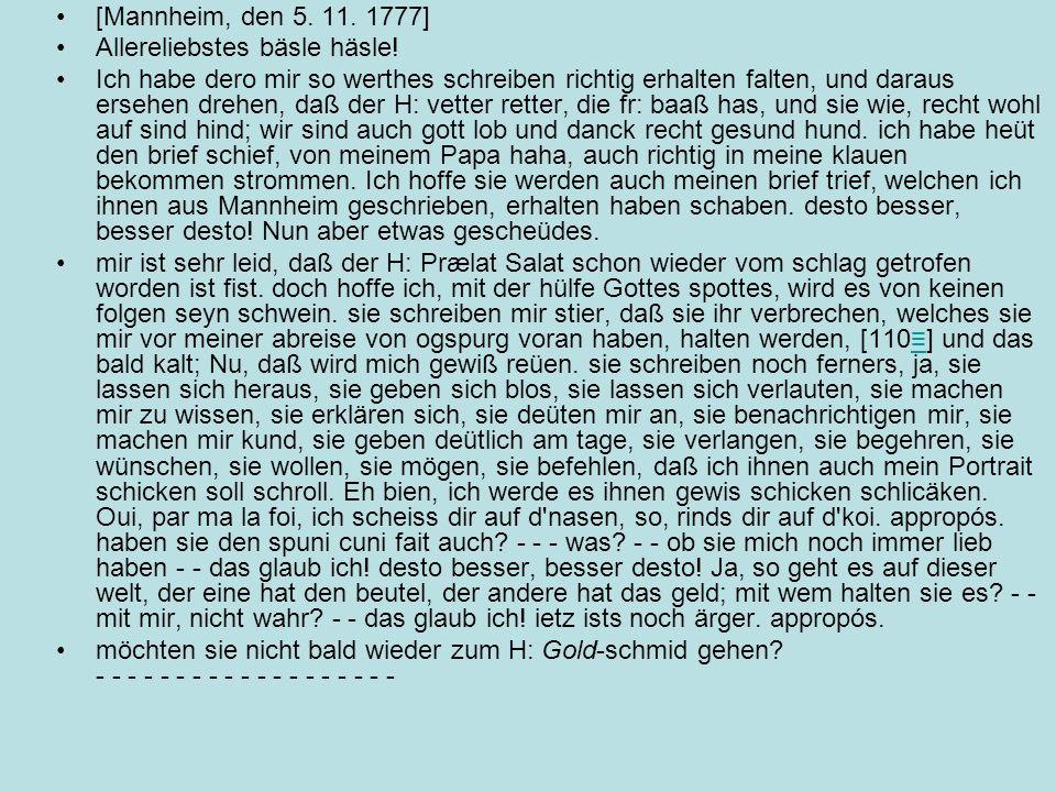 [Mannheim, den 5. 11. 1777] Allereliebstes bäsle häsle! Ich habe dero mir so werthes schreiben richtig erhalten falten, und daraus ersehen drehen, daß