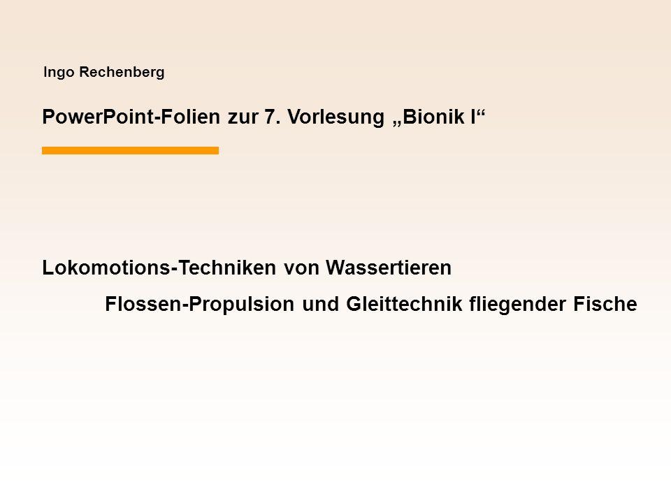 Ingo Rechenberg PowerPoint-Folien zur 7. Vorlesung Bionik I Lokomotions-Techniken von Wassertieren Flossen-Propulsion und Gleittechnik fliegender Fisc
