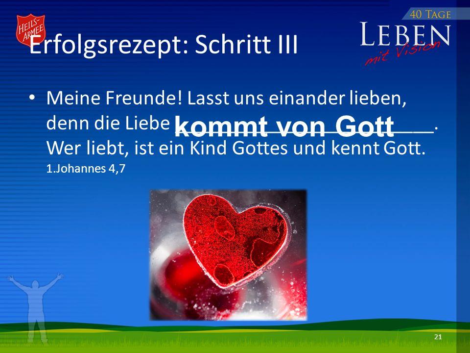 Erfolgsrezept: Schritt III Meine Freunde! Lasst uns einander lieben, denn die Liebe _________________________. Wer liebt, ist ein Kind Gottes und kenn