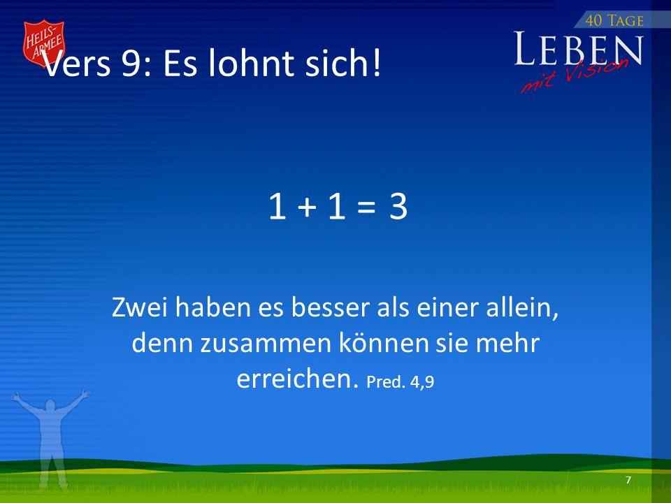 1 + 1 = Zwei haben es besser als einer allein, denn zusammen können sie mehr erreichen. Pred. 4,9 3 Vers 9: Es lohnt sich! 7