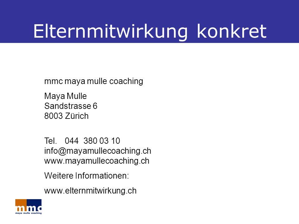Elternmitwirkung konkret mmc maya mulle coaching Maya Mulle Sandstrasse 6 8003 Zürich Tel.044 380 03 10 info@mayamullecoaching.ch www.mayamullecoaching.ch Weitere Informationen: www.elternmitwirkung.ch
