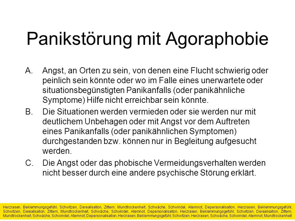 Panikstörung mit Agoraphobie A.Angst, an Orten zu sein, von denen eine Flucht schwierig oder peinlich sein könnte oder wo im Falle eines unerwartete oder situationsbegünstigten Panikanfalls (oder panikähnliche Symptome) Hilfe nicht erreichbar sein könnte.