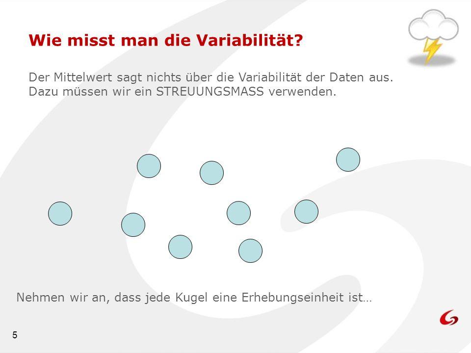 5 Wie misst man die Variabilität? Der Mittelwert sagt nichts über die Variabilität der Daten aus. Dazu müssen wir ein STREUUNGSMASS verwenden. Nehmen