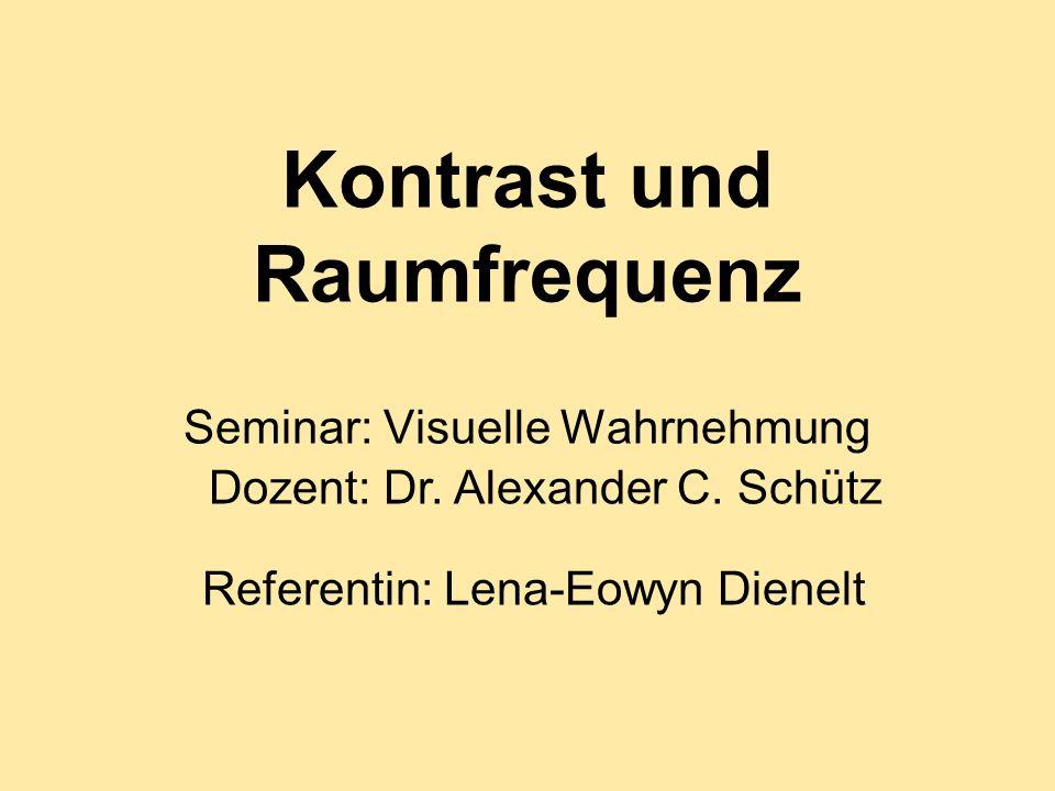 Kontrast und Raumfrequenz Seminar: Visuelle Wahrnehmung Referentin: Lena-Eowyn Dienelt Dozent: Dr. Alexander C. Schütz
