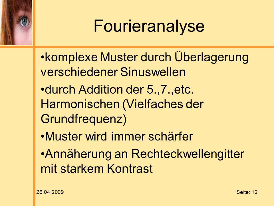 26.04.2009 Seite: 12 Fourieranalyse komplexe Muster durch Überlagerung verschiedener Sinuswellen durch Addition der 5.,7.,etc. Harmonischen (Vielfache