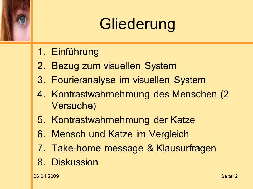 26.04.2009 Seite: 2 Gliederung 1.Einführung 2.Bezug zum visuellen System 3.Fourieranalyse im visuellen System 4.Kontrastwahrnehmung des Menschen (2 Ve