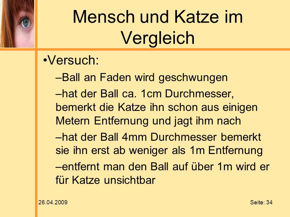 26.04.2009 Seite: 34 Mensch und Katze im Vergleich Versuch: –Ball an Faden wird geschwungen –hat der Ball ca. 1cm Durchmesser, bemerkt die Katze ihn s