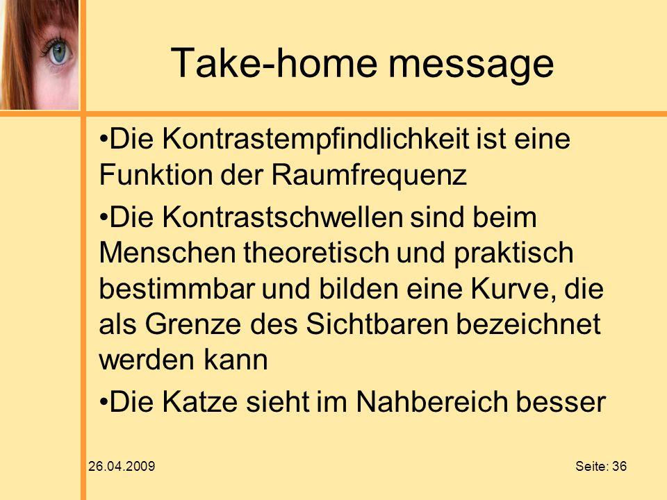 26.04.2009 Seite: 36 Take-home message Die Kontrastempfindlichkeit ist eine Funktion der Raumfrequenz Die Kontrastschwellen sind beim Menschen theoret
