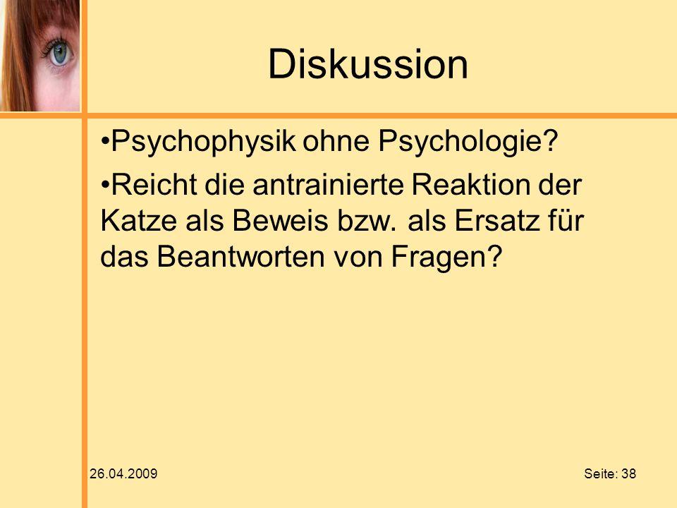 26.04.2009 Seite: 38 Diskussion Psychophysik ohne Psychologie? Reicht die antrainierte Reaktion der Katze als Beweis bzw. als Ersatz für das Beantwort