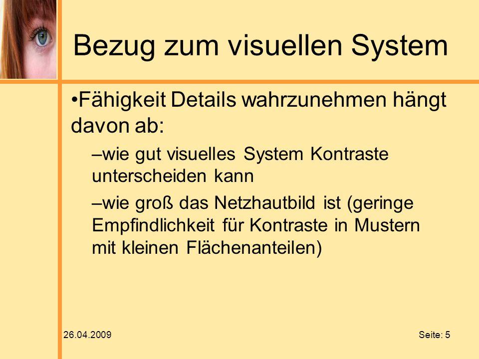 26.04.2009 Seite: 5 Bezug zum visuellen System Fähigkeit Details wahrzunehmen hängt davon ab: –wie gut visuelles System Kontraste unterscheiden kann –