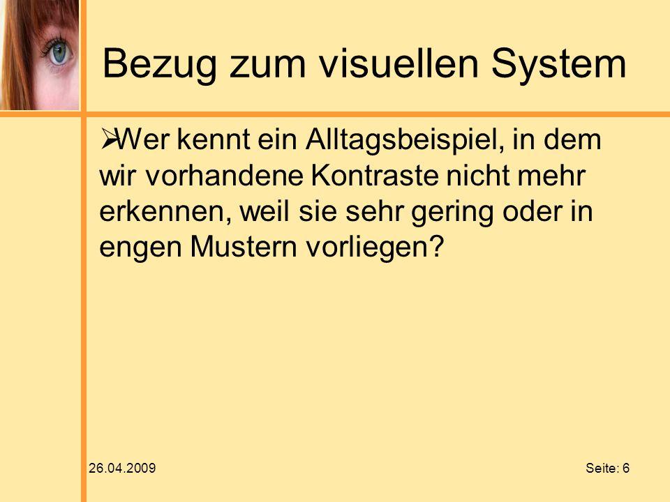 26.04.2009 Seite: 6 Bezug zum visuellen System Wer kennt ein Alltagsbeispiel, in dem wir vorhandene Kontraste nicht mehr erkennen, weil sie sehr gerin
