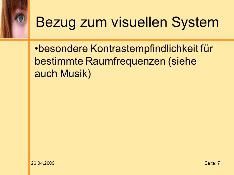 26.04.2009 Seite: 7 Bezug zum visuellen System besondere Kontrastempfindlichkeit für bestimmte Raumfrequenzen (siehe auch Musik)
