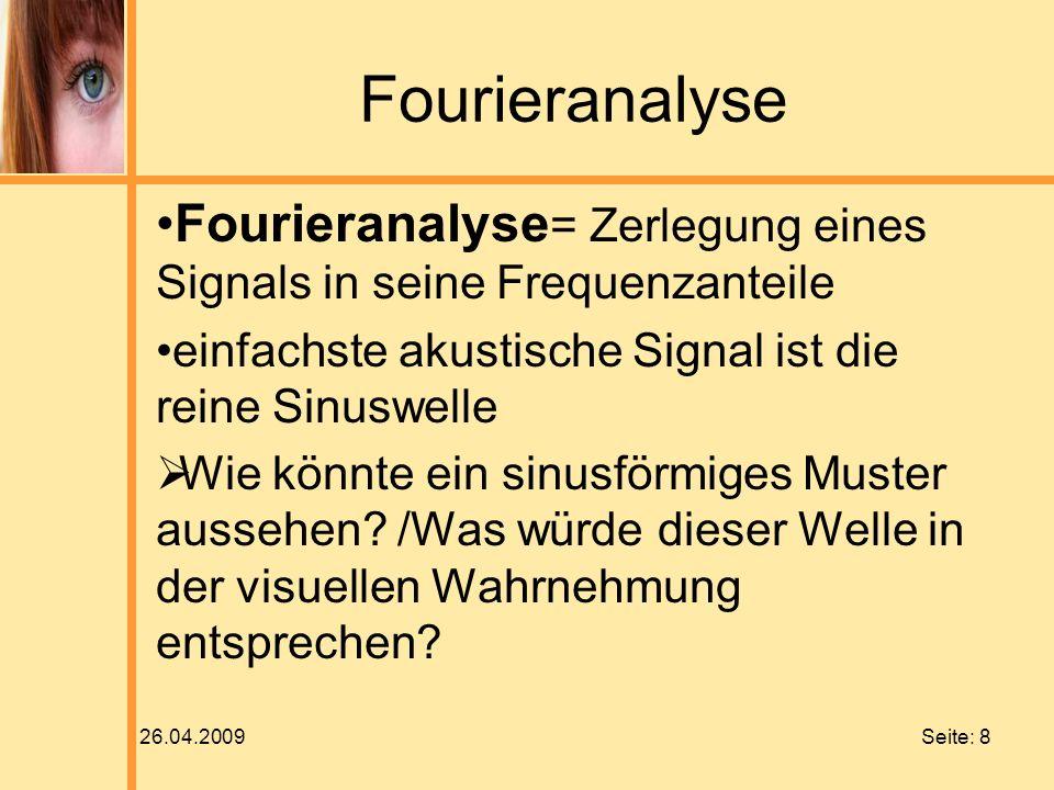 26.04.2009 Seite: 8 Fourieranalyse Fourieranalyse = Zerlegung eines Signals in seine Frequenzanteile einfachste akustische Signal ist die reine Sinusw