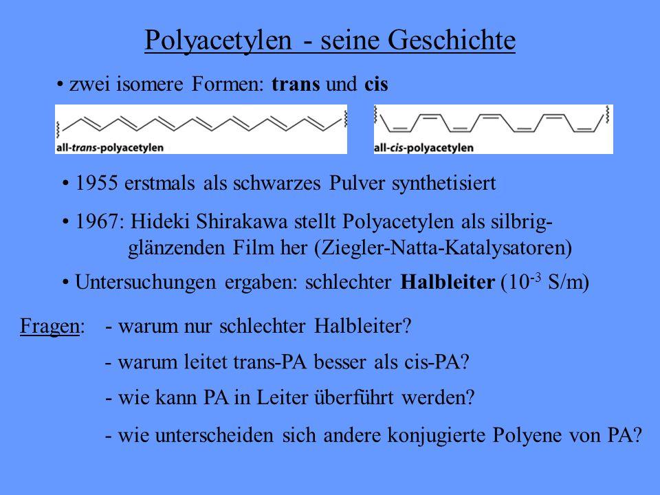 Polyacetylen - seine Geschichte 1955 erstmals als schwarzes Pulver synthetisiert 1967: Hideki Shirakawa stellt Polyacetylen als silbrig- glänzenden Film her (Ziegler-Natta-Katalysatoren) Untersuchungen ergaben: schlechter Halbleiter (10 -3 S/m) zwei isomere Formen: trans und cis Fragen:- warum nur schlechter Halbleiter.