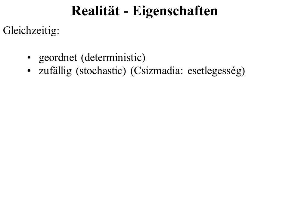 Realität - Eigenschaften Gleichzeitig: geordnet (deterministic) zufällig (stochastic) (Csizmadia: esetlegesség)