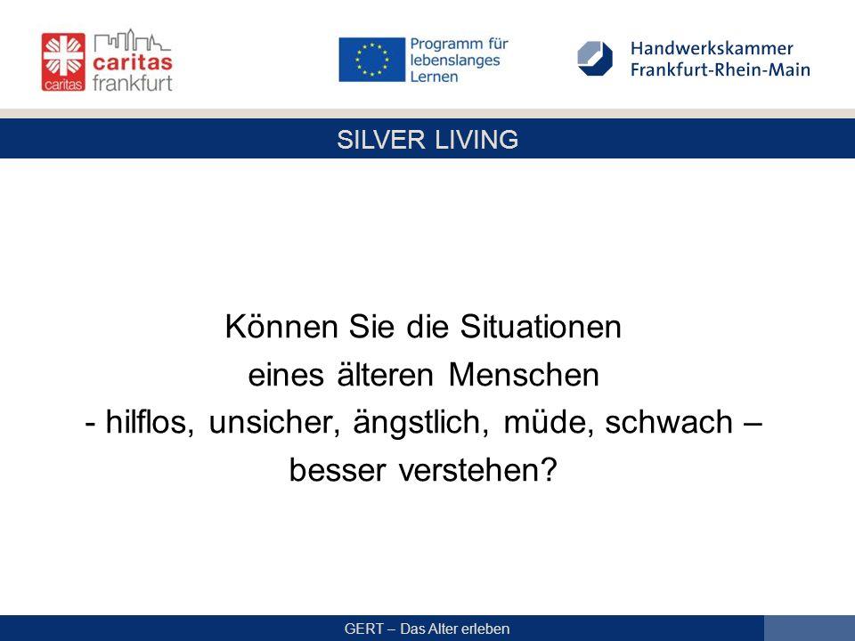 SILVER LIVING GERT – Das Alter erleben Können Sie die Situationen eines älteren Menschen - hilflos, unsicher, ängstlich, müde, schwach – besser verstehen?