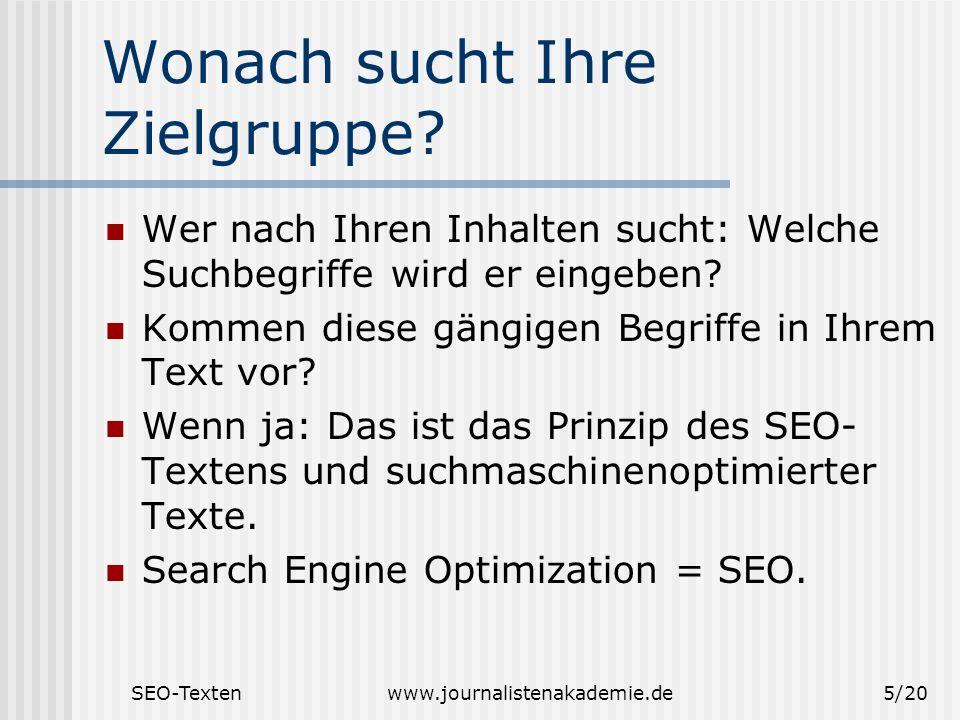SEO-Textenwww.journalistenakademie.de5/20 Wonach sucht Ihre Zielgruppe? Wer nach Ihren Inhalten sucht: Welche Suchbegriffe wird er eingeben? Kommen di