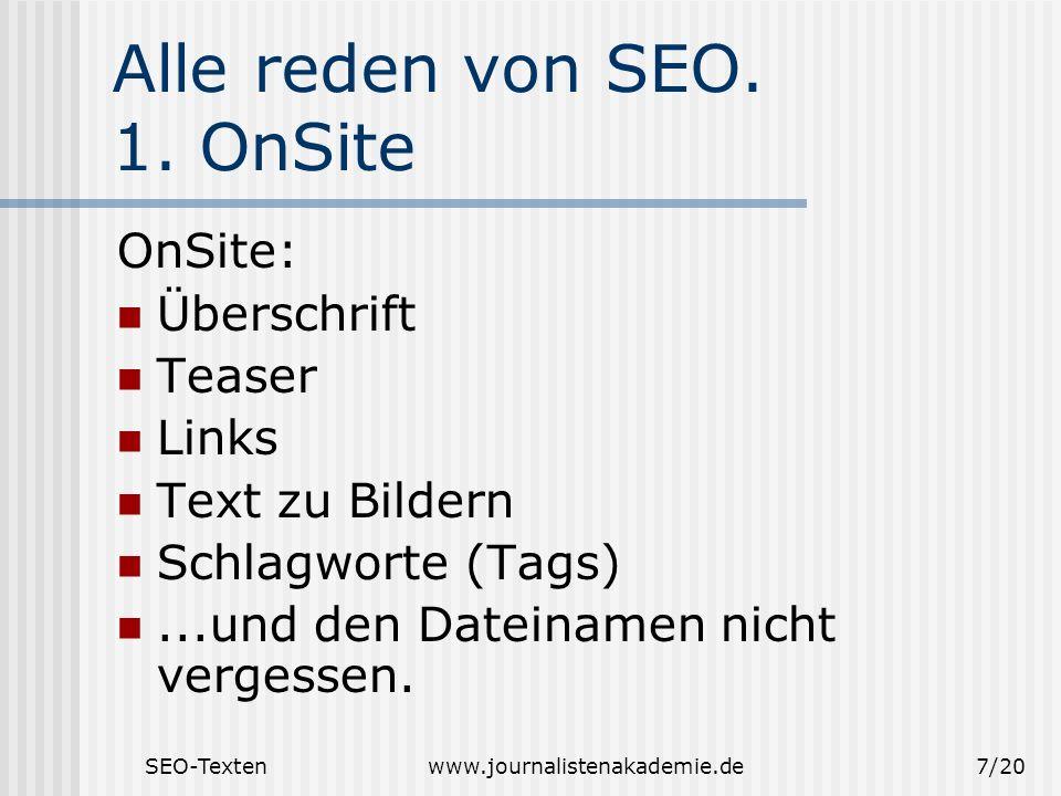 SEO-Textenwww.journalistenakademie.de7/20 Alle reden von SEO. 1. OnSite OnSite: Überschrift Teaser Links Text zu Bildern Schlagworte (Tags)...und den