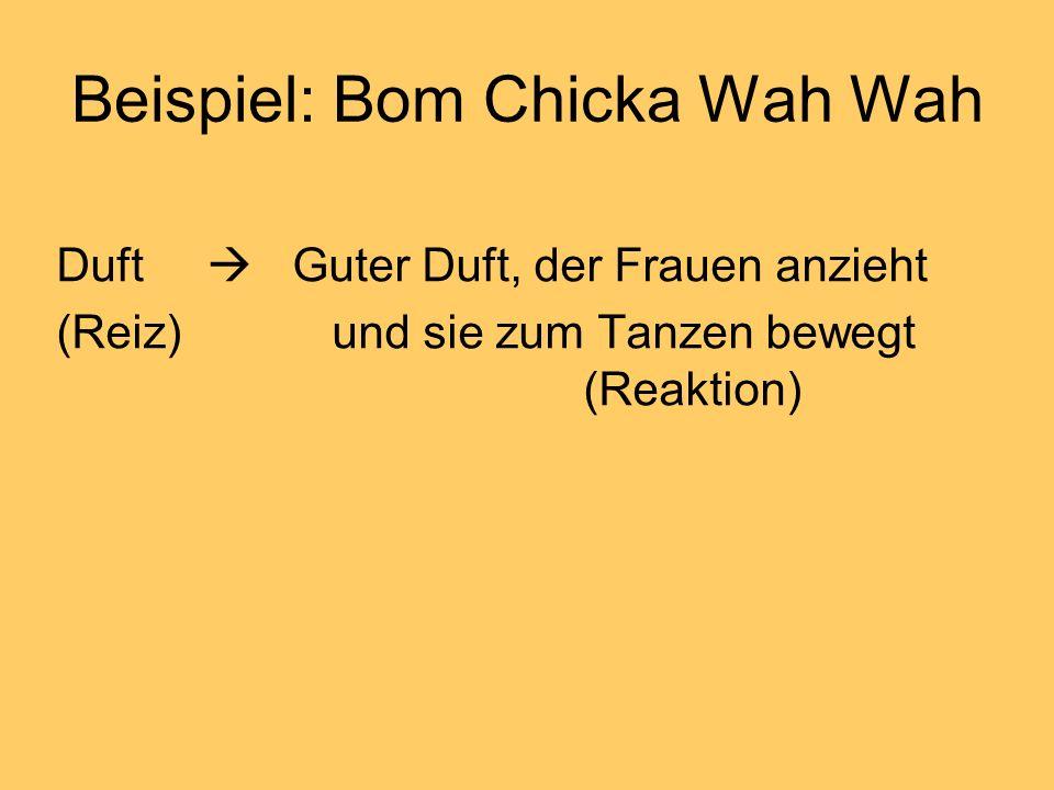 Beispiel: Bom Chicka Wah Wah Duft Guter Duft, der Frauen anzieht (Reiz) und sie zum Tanzen bewegt (Reaktion)