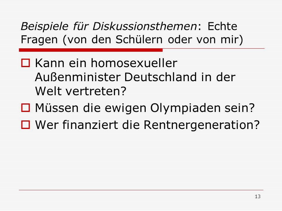 Beispiele für Diskussionsthemen: Echte Fragen (von den Schülern oder von mir) Kann ein homosexueller Außenminister Deutschland in der Welt vertreten?