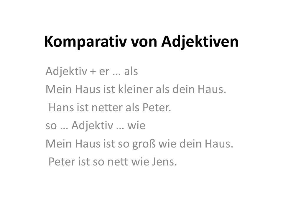 Komparativ von Adjektiven Adjektiv + er … als Mein Haus ist kleiner als dein Haus. Hans ist netter als Peter. so … Adjektiv … wie Mein Haus ist so gro