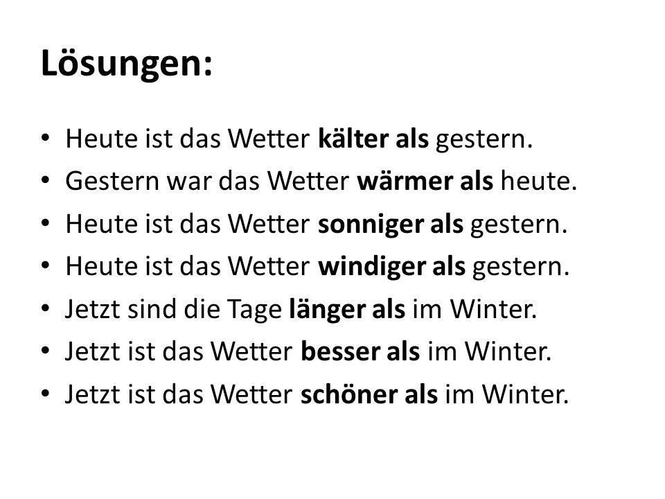Lösungen: Heute ist das Wetter kälter als gestern. Gestern war das Wetter wärmer als heute. Heute ist das Wetter sonniger als gestern. Heute ist das W
