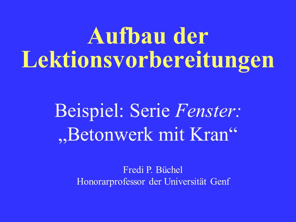 Aufbau der Lektionsvorbereitungen Beispiel: Serie Fenster:Betonwerk mit Kran Fredi P. Büchel Honorarprofessor der Universität Genf