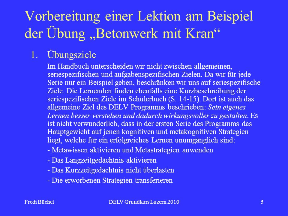 Fredi BüchelDELV Grundkurs Luzern 20105 Vorbereitung einer Lektion am Beispiel der Übung Betonwerk mit Kran 1.Übungsziele Im Handbuch unterscheiden wir nicht zwischen allgemeinen, seriespezifischen und aufgabenspezifischen Zielen.