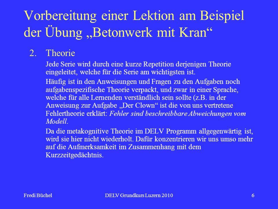 Fredi BüchelDELV Grundkurs Luzern 20106 Vorbereitung einer Lektion am Beispiel der Übung Betonwerk mit Kran 2.Theorie Jede Serie wird durch eine kurze Repetition derjenigen Theorie eingeleitet, welche für die Serie am wichtigsten ist.