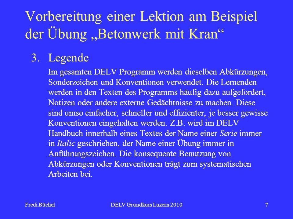 Fredi BüchelDELV Grundkurs Luzern 20107 Vorbereitung einer Lektion am Beispiel der Übung Betonwerk mit Kran 3.Legende Im gesamten DELV Programm werden dieselben Abkürzungen, Sonderzeichen und Konventionen verwendet.