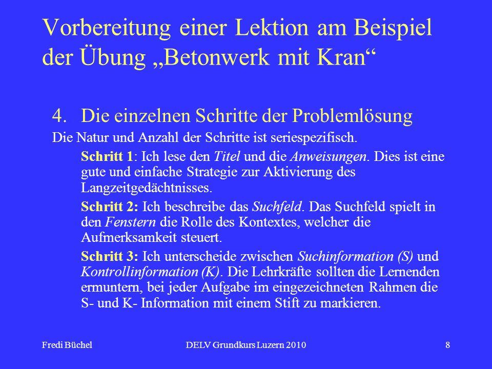 Fredi BüchelDELV Grundkurs Luzern 20108 Vorbereitung einer Lektion am Beispiel der Übung Betonwerk mit Kran 4.Die einzelnen Schritte der Problemlösung Die Natur und Anzahl der Schritte ist seriespezifisch.