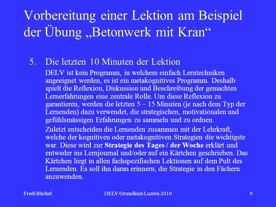 Fredi BüchelDELV Grundkurs Luzern 20109 Vorbereitung einer Lektion am Beispiel der Übung Betonwerk mit Kran 5.Die letzten 10 Minuten der Lektion DELV ist kein Programm, in welchem einfach Lerntechniken angeeignet werden, es ist ein metakognitives Programm.