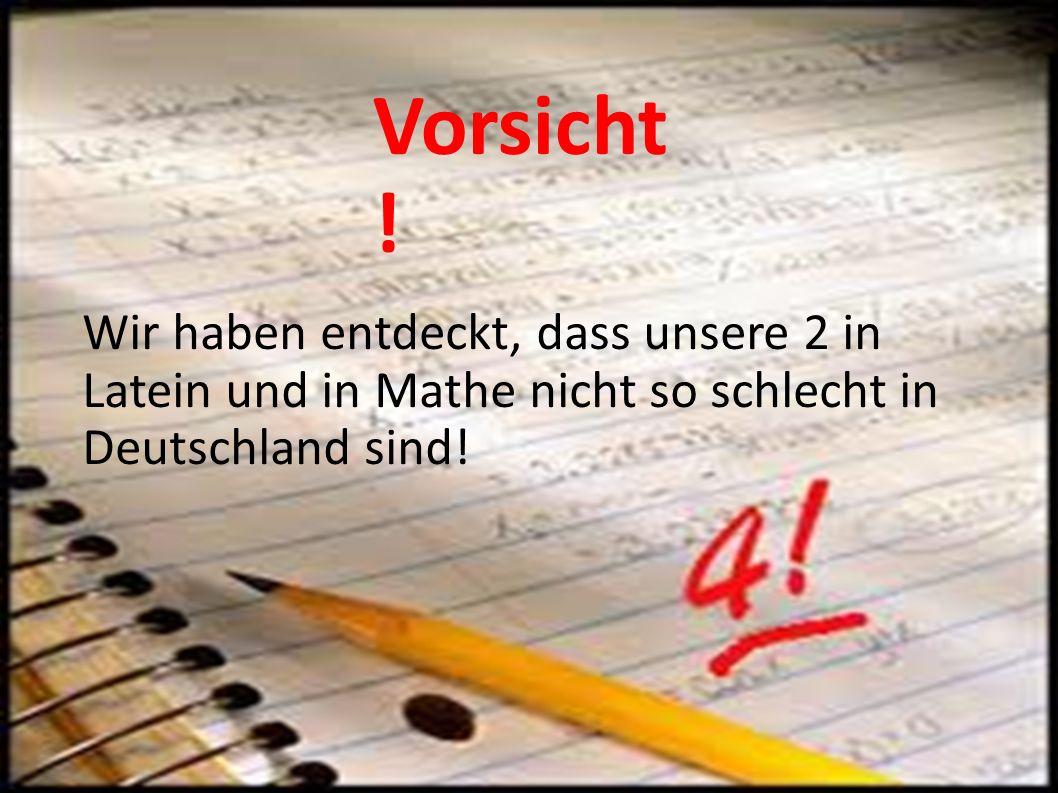 Wir haben entdeckt, dass unsere 2 in Latein und in Mathe nicht so schlecht in Deutschland sind! Vorsicht !