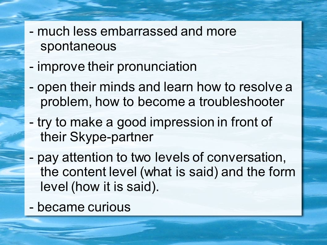 - much less embarrassed and more spontaneous - improve their pronunciation - open their minds and learn how to resolve a problem, how to become a trou