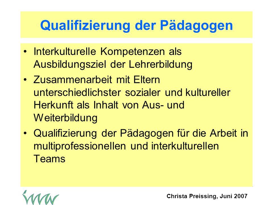 Christa Preissing, Juni 2007 Qualifizierung der Pädagogen Interkulturelle Kompetenzen als Ausbildungsziel der Lehrerbildung Zusammenarbeit mit Eltern unterschiedlichster sozialer und kultureller Herkunft als Inhalt von Aus- und Weiterbildung Qualifizierung der Pädagogen für die Arbeit in multiprofessionellen und interkulturellen Teams
