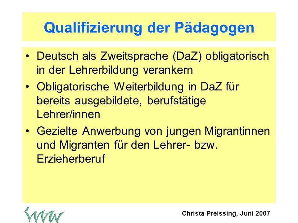 Christa Preissing, Juni 2007 Qualifizierung der Pädagogen Deutsch als Zweitsprache (DaZ) obligatorisch in der Lehrerbildung verankern Obligatorische Weiterbildung in DaZ für bereits ausgebildete, berufstätige Lehrer/innen Gezielte Anwerbung von jungen Migrantinnen und Migranten für den Lehrer- bzw.