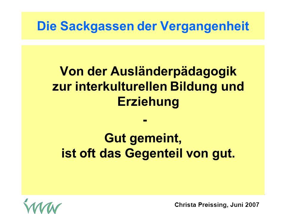 Christa Preissing, Juni 2007 Ausländerpädagogik (60er/70er Jahre) Ziel: Die Kinder der Migranten auf die monokulturelle und monolinguale Schule vorbereiten: Deutschkurse, Vorbereitungs- und Förderklassen.