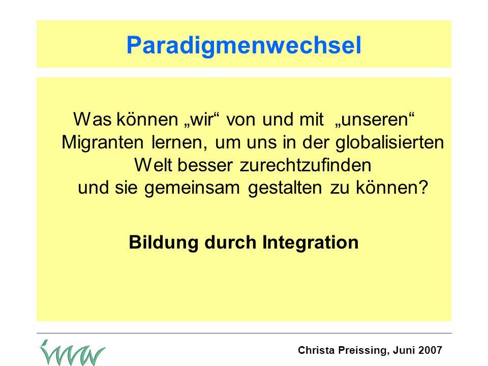 Christa Preissing, Juni 2007 Paradigmenwechsel Was können wir von und mit unseren Migranten lernen, um uns in der globalisierten Welt besser zurechtzufinden und sie gemeinsam gestalten zu können.