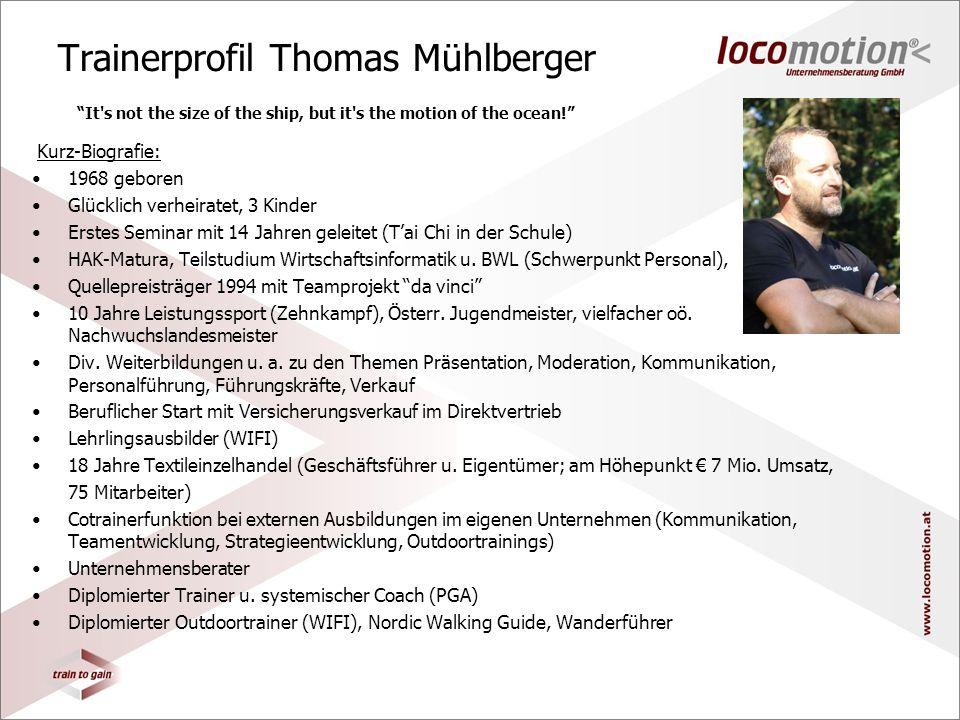 Trainerprofil Thomas Mühlberger Kurz-Biografie: 1968 geboren Glücklich verheiratet, 3 Kinder Erstes Seminar mit 14 Jahren geleitet (Tai Chi in der Schule) HAK-Matura, Teilstudium Wirtschaftsinformatik u.