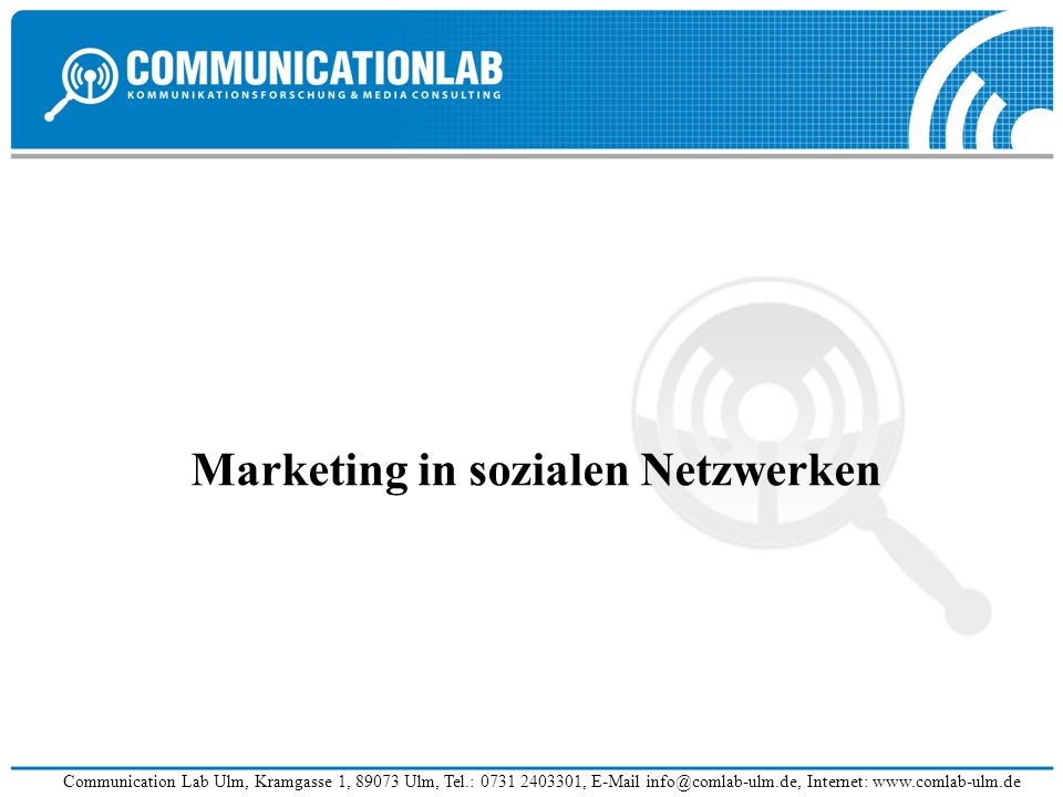 Communication Lab Ulm, Kramgasse 1, 89073 Ulm, Tel.: 0731 2403301, E-Mail info@comlab-ulm.de, Internet: www.comlab-ulm.de Marketing in sozialen Netzwe