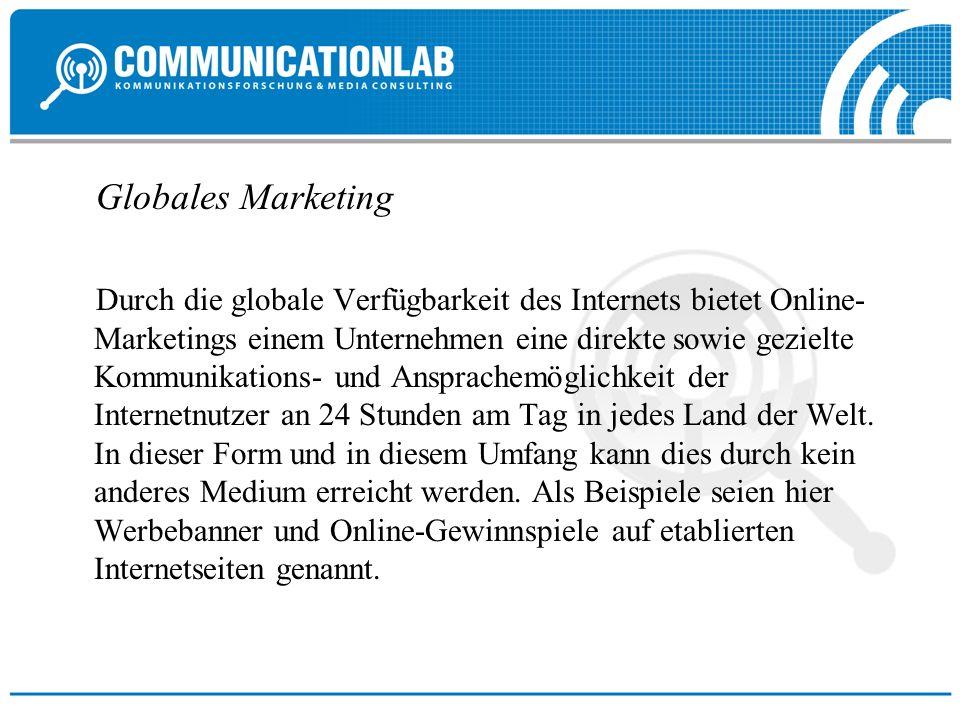 Globales Marketing Durch die globale Verfügbarkeit des Internets bietet Online- Marketings einem Unternehmen eine direkte sowie gezielte Kommunikations- und Ansprachemöglichkeit der Internetnutzer an 24 Stunden am Tag in jedes Land der Welt.
