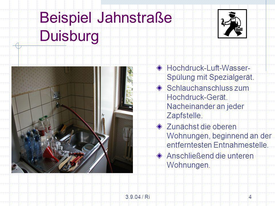3.9.04 / Ri5 Beispiel Jahnstraße Duisburg Die Spülung erfolgte mit einem besonderen Spezialverfahren, bei dem vom obersten Punkt beginnend in Intervallen abwechselnd 10 bar Luft und Wasser in die Leitungen gedrückt wird.