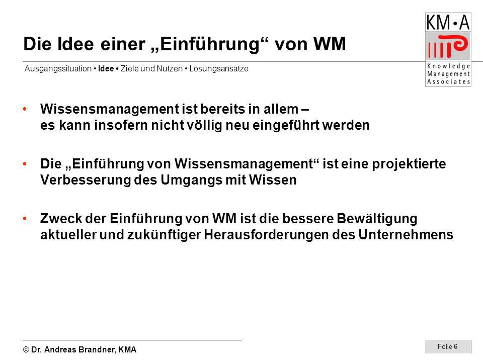 © Dr. Andreas Brandner, KMA Folie 6 Die Idee einer Einführung von WM Wissensmanagement ist bereits in allem – es kann insofern nicht völlig neu eingef