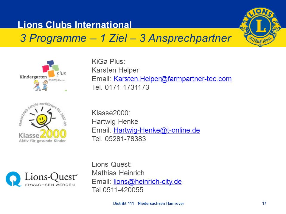 Lions Clubs International KiGa Plus: Karsten Helper Email: Karsten.Helper@farmpartner-tec.com Tel. 0171-1731173 Klasse2000: Hartwig Henke Email: Hartw