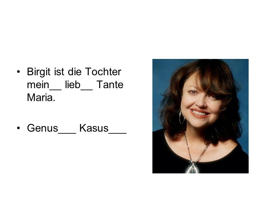 Birgit ist die Tochter mein__ lieb__ Tante Maria. Genus___ Kasus___