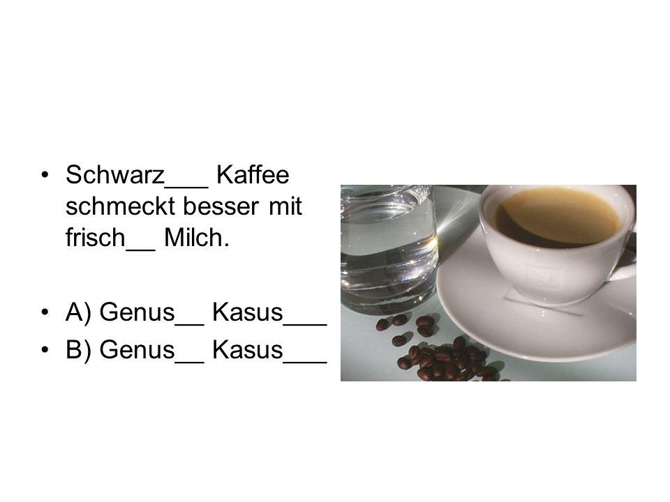 Schwarz___ Kaffee schmeckt besser mit frisch__ Milch. A) Genus__ Kasus___ B) Genus__ Kasus___