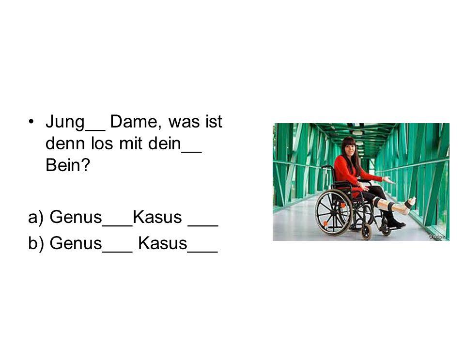 Jung__ Dame, was ist denn los mit dein__ Bein a) Genus___Kasus ___ b) Genus___ Kasus___