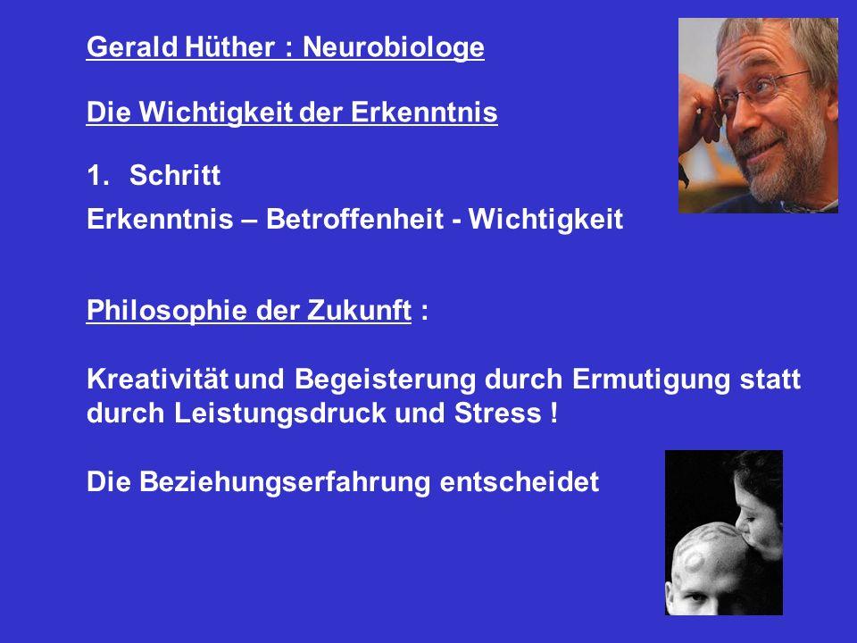 Gerald Hüther : Neurobiologe Die Wichtigkeit der Erkenntnis 1.Schritt Erkenntnis – Betroffenheit - Wichtigkeit Philosophie der Zukunft : Kreativität u