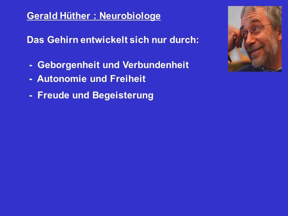 Gerald Hüther : Neurobiologe Das Gehirn entwickelt sich nur durch: - Geborgenheit und Verbundenheit - Autonomie und Freiheit - Freude und Begeisterung